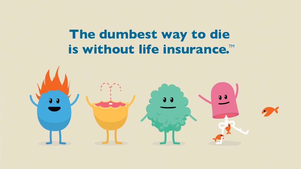 The dumbest way to die is without life insurance.