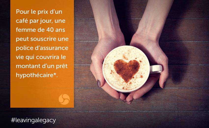pour le prix d'un café par jour, une femme de 40 ans peut souscrire une police d'assurance vie qui couvrira le montant d'un prêt hypothécaire