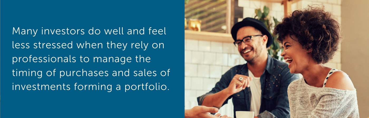 Many investors do well and feel less stressed when they rely on professionals to manage the timing of purchases and sales of investments forming a portfolio.