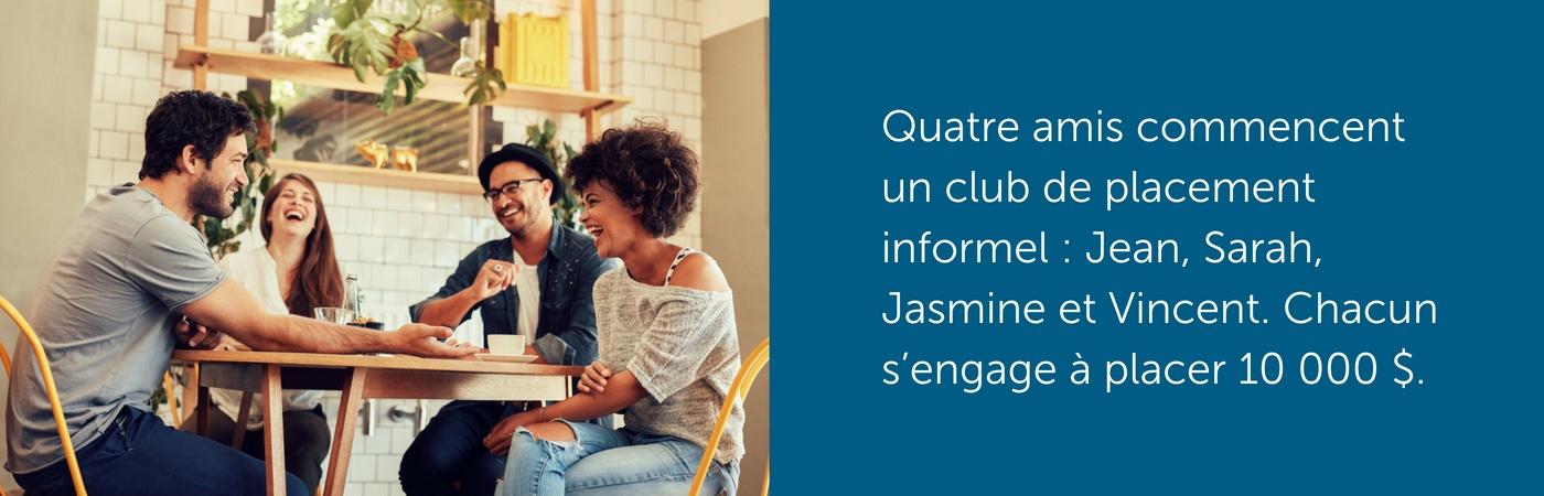 Quatre amis commencent un club de placement informel : Jean, Sarah, Jasmine et Vincent. Chacun s'engage à placer 10 000 $.