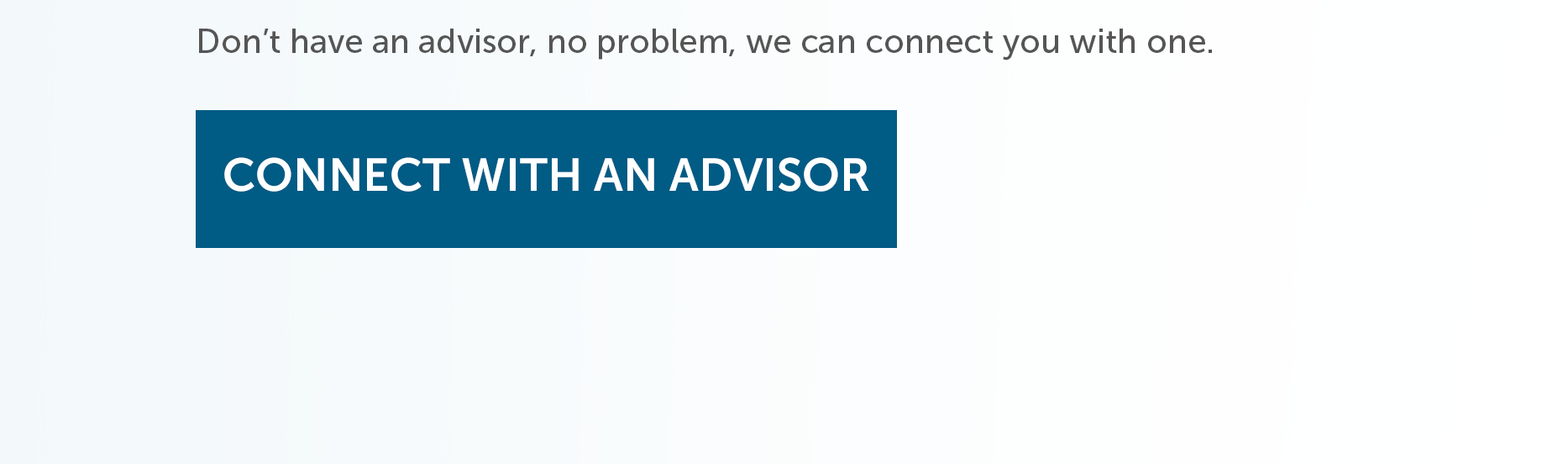 Don't have an advisor, no problem, we can connect you with one. Connect with an Advisor.
