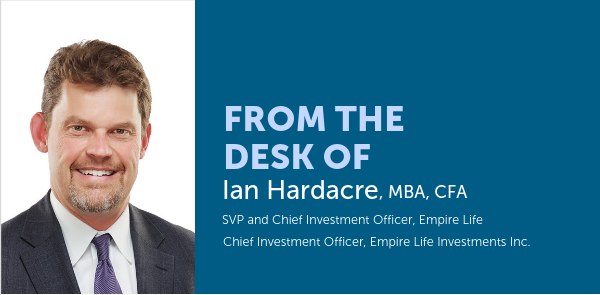 From the desk of Ian Hardacre, SVP and Chief Investment Officer, Empire Life Chief Investment Officer, Empire Life Investments Inc.