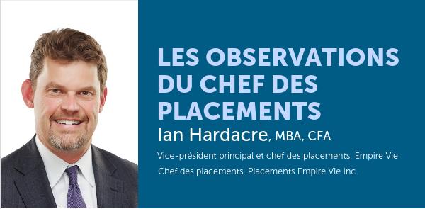 Les observations du chef des placements : Ian Hardacre, MBA, CFA Vice-président principal et chef des placements, Empire Vie Chef des placements, Placement Empire Vie Inc.