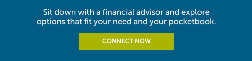 Sit down with a financial advisor and explore options that fit your need and your pocketbook. Connect Now.