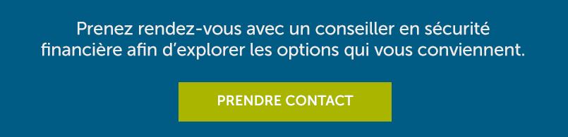 Prenez rendez-vous avec un conseiller en sécurité financière afin d'explorer les options qui vous conviennent. Prendre contact.