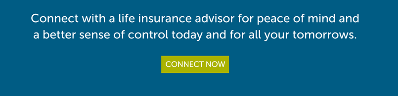 Connect with a life insurance advisor for peace of mind and a better sense of control today and for all your tomorrows
