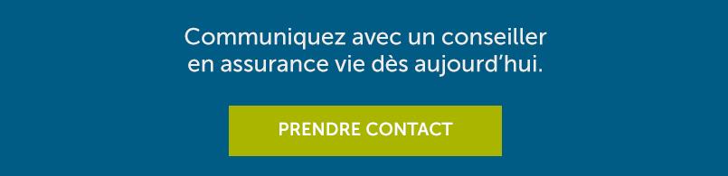 Communiquez avec un conseiller en assurance vie dès aujourd'hui. PRENDRE CONTACT.