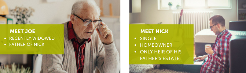 Meet Joe: Recently widowed and father of Nick. Meet Nick: Single, homeowner and only heir of his father's estate