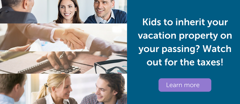 Kids to inherit your vacation property on your passing? Watch out for the taxes!
